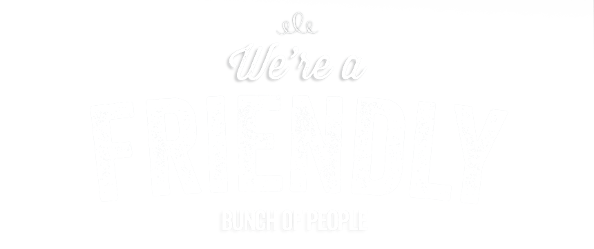 We're a friendly bunch of people